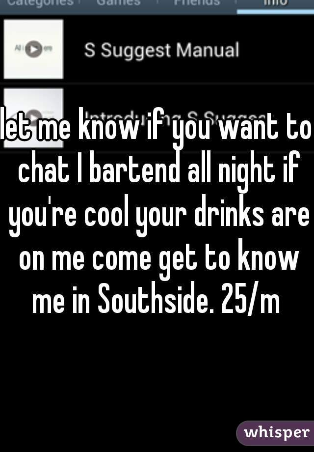 let me know if you want to chat I bartend all night if you're cool your drinks are on me come get to know me in Southside. 25/m