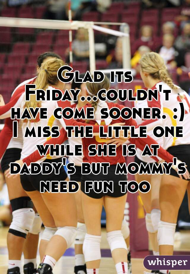 Glad its Friday...couldn't have come sooner. :) I miss the little one while she is at daddy's but mommy's need fun too