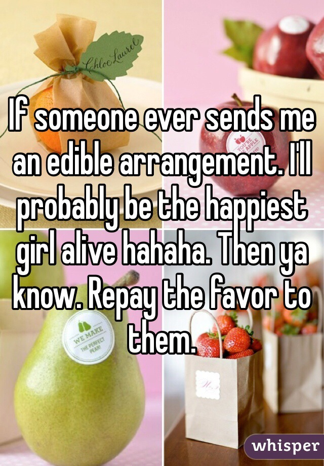 If someone ever sends me an edible arrangement. I'll probably be the happiest girl alive hahaha. Then ya know. Repay the favor to them.