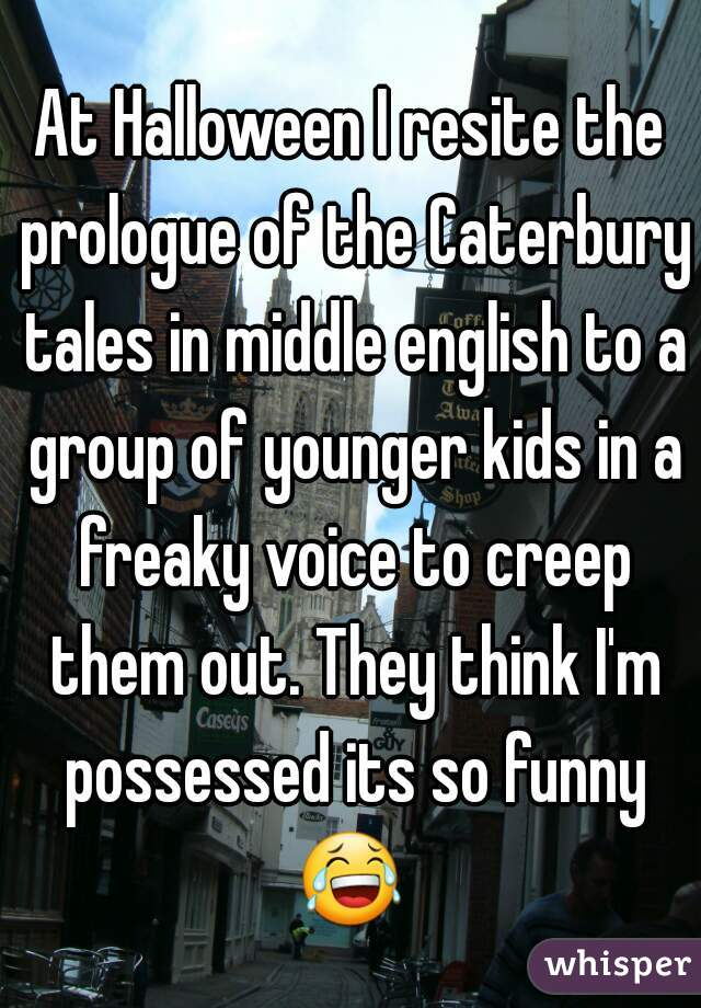 At Halloween I resite the prologue of the Caterbury tales in middle english to a group of younger kids in a freaky voice to creep them out. They think I'm possessed its so funny 😂