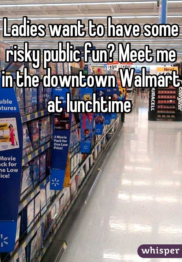Ladies want to have some risky public fun? Meet me in the downtown Walmart at lunchtime