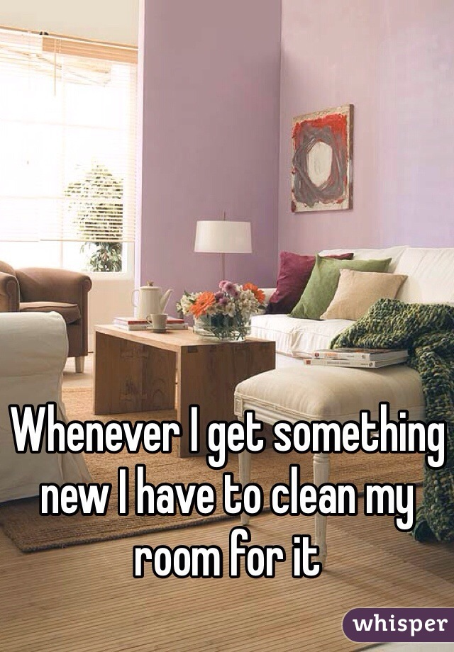 Whenever I get something new I have to clean my room for it