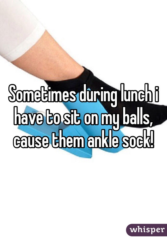 Sometimes during lunch i have to sit on my balls, cause them ankle sock!