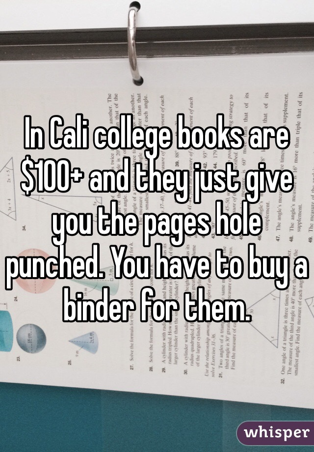 In Cali college books are $100+ and they just give you the pages hole punched. You have to buy a binder for them.