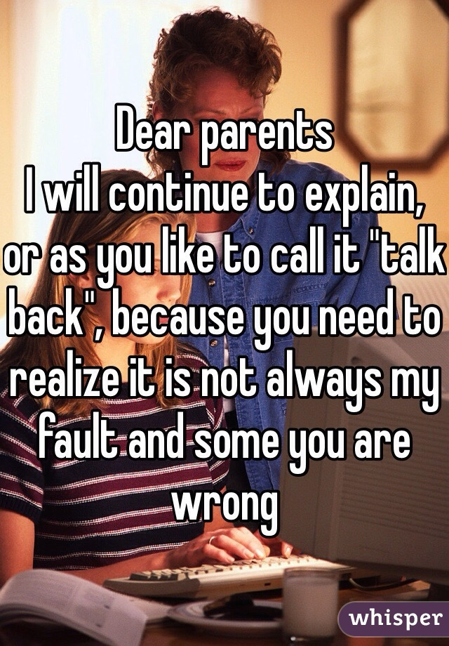 "Dear parents  I will continue to explain, or as you like to call it ""talk back"", because you need to realize it is not always my fault and some you are wrong"