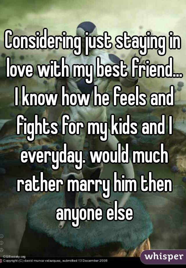 Considering just staying in love with my best friend... I know how he feels and fights for my kids and I everyday. would much rather marry him then anyone else