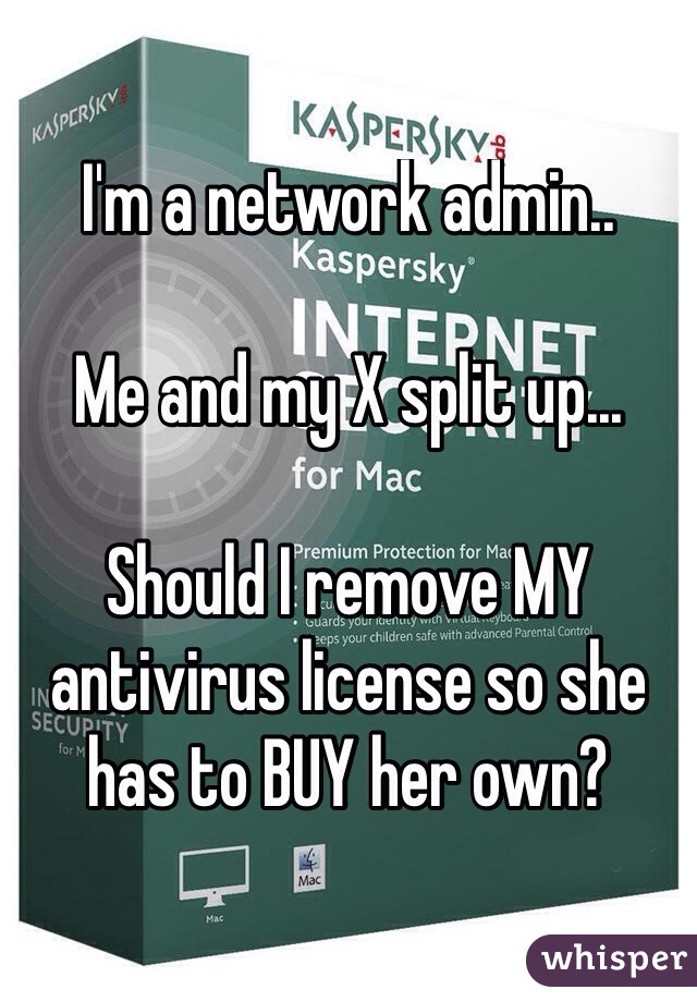 I'm a network admin..  Me and my X split up...  Should I remove MY antivirus license so she has to BUY her own?