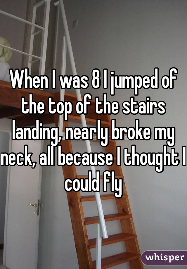 When I was 8 I jumped of the top of the stairs landing, nearly broke my neck, all because I thought I could fly