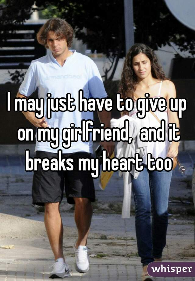 I may just have to give up on my girlfriend,  and it breaks my heart too