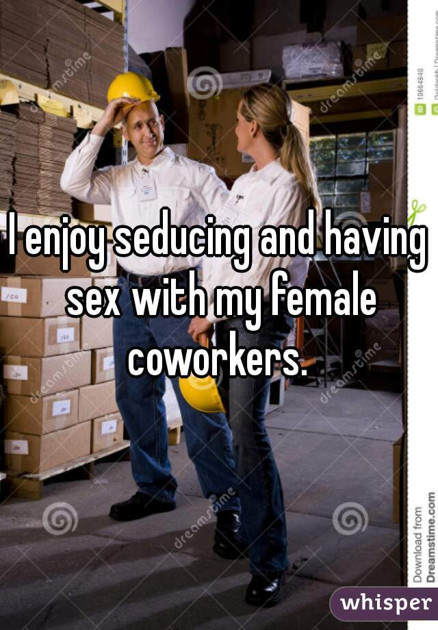 I enjoy seducing and having sex with my female coworkers.
