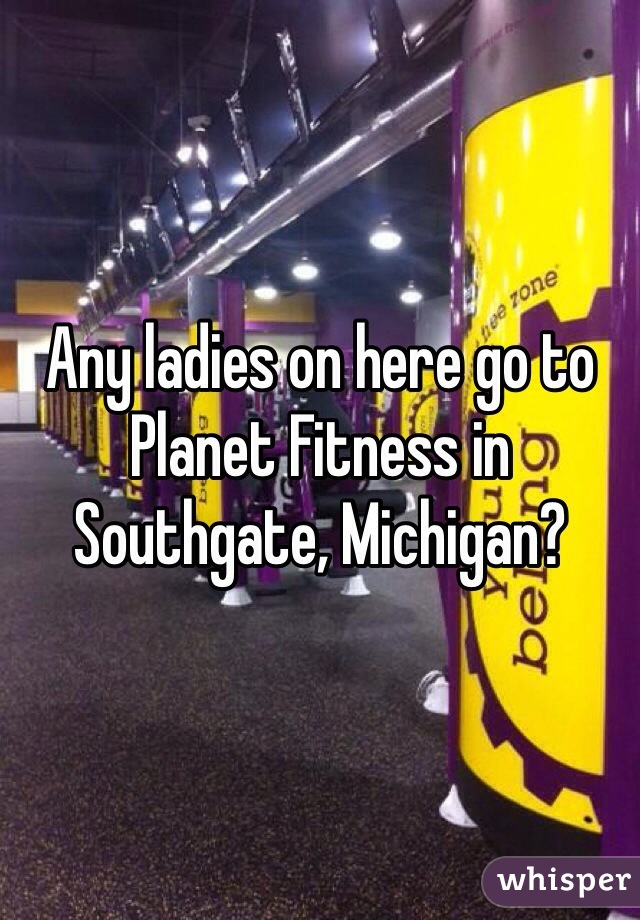 Any ladies on here go to Planet Fitness in Southgate, Michigan?