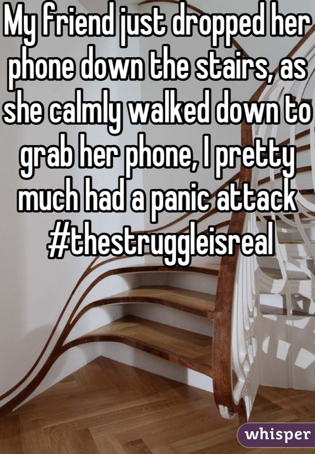 My friend just dropped her phone down the stairs, as she calmly walked down to grab her phone, I pretty much had a panic attack  #thestruggleisreal