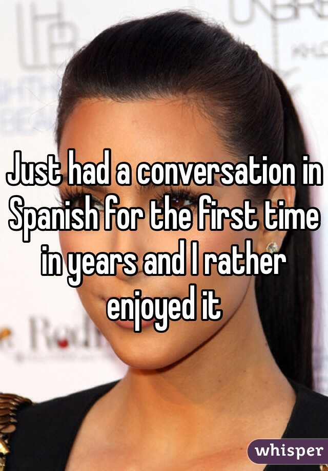 Just had a conversation in Spanish for the first time in years and I rather enjoyed it