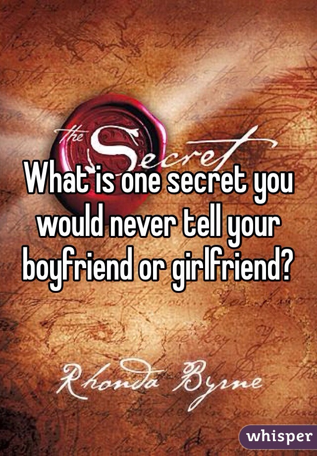 What is one secret you would never tell your boyfriend or girlfriend?