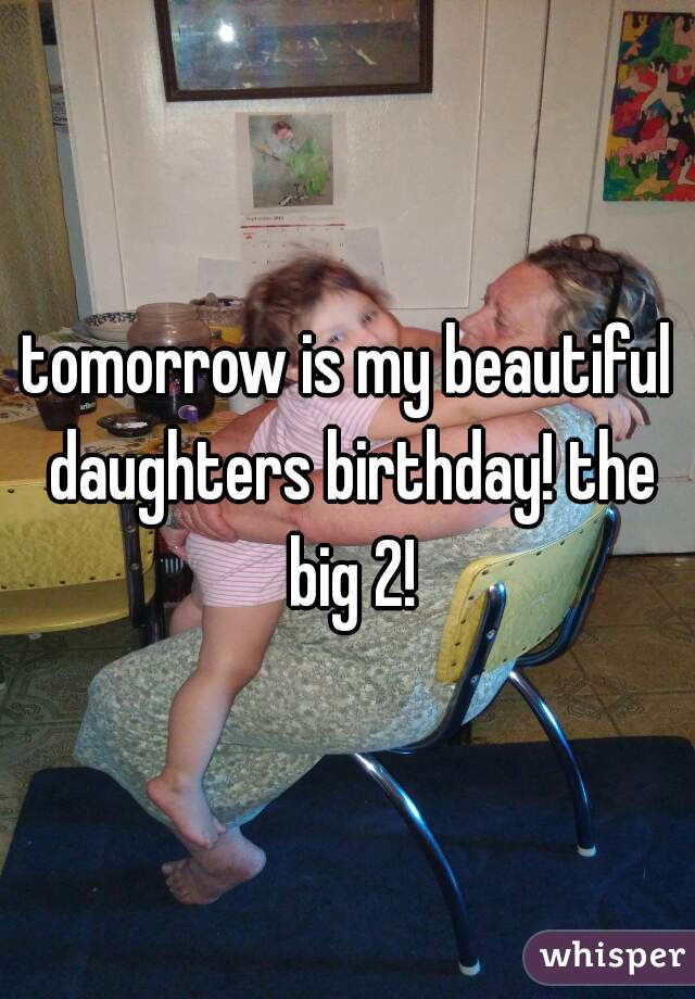 tomorrow is my beautiful daughters birthday! the big 2!