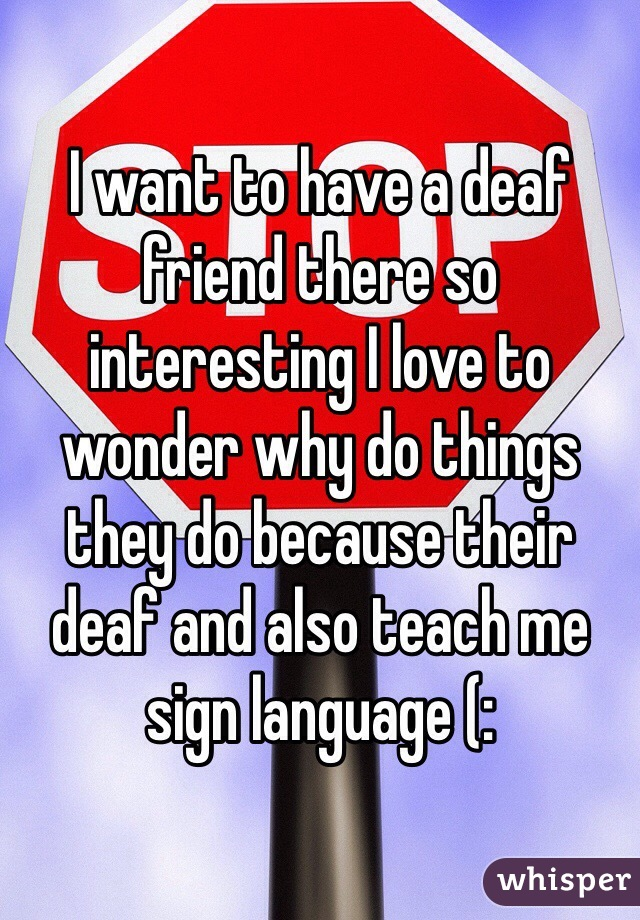I want to have a deaf friend there so interesting I love to wonder why do things they do because their deaf and also teach me sign language (: