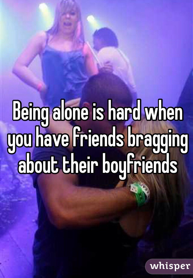Being alone is hard when you have friends bragging about their boyfriends