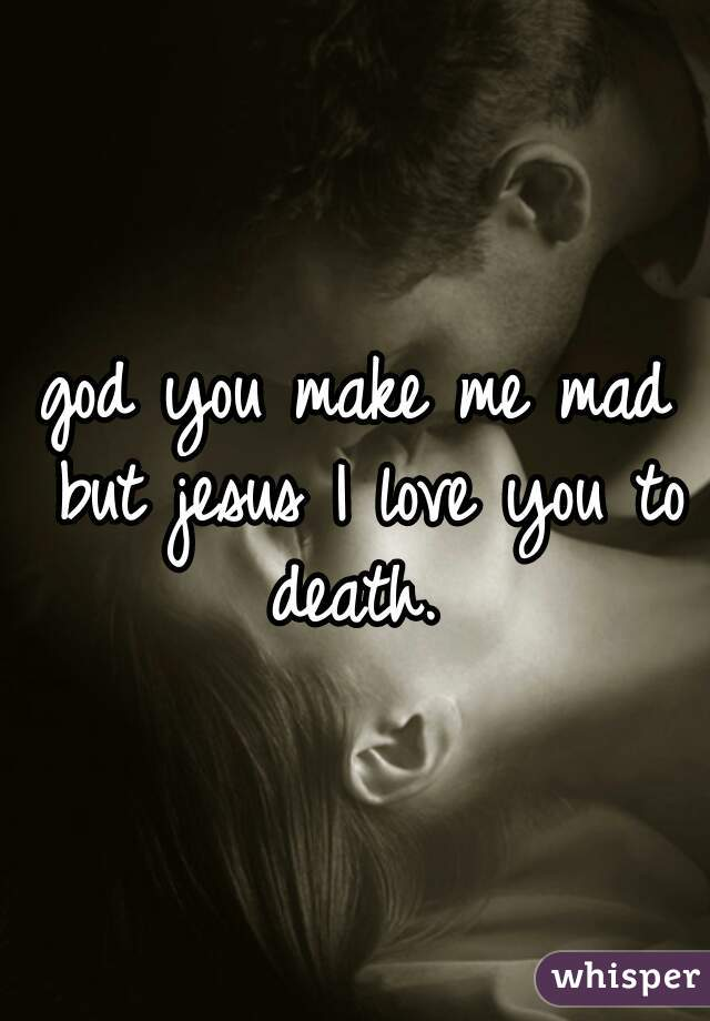 god you make me mad but jesus I love you to death.