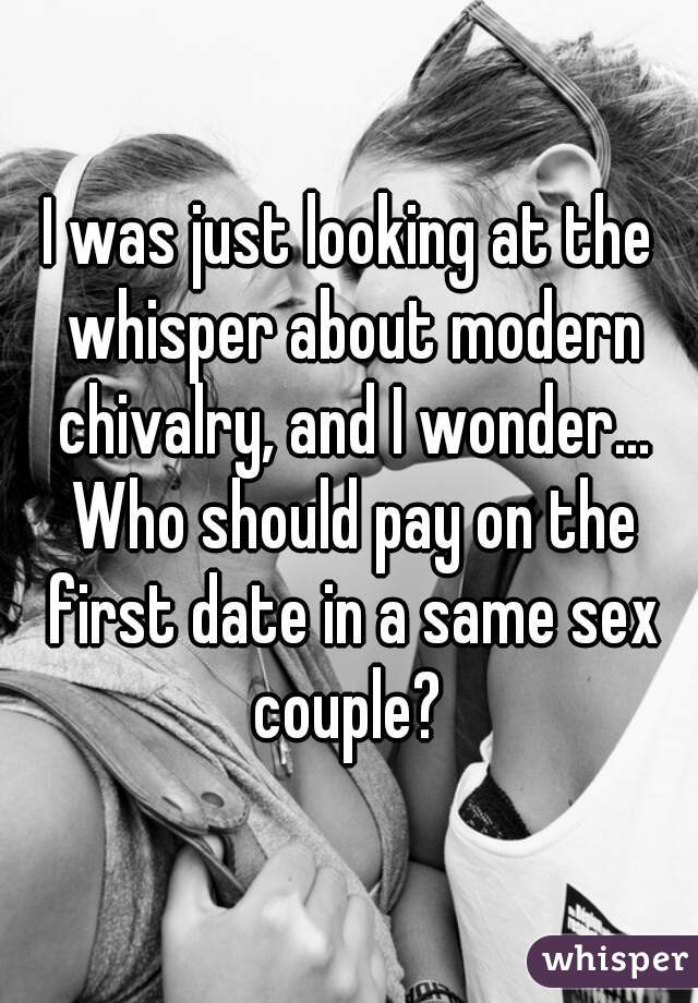 I was just looking at the whisper about modern chivalry, and I wonder... Who should pay on the first date in a same sex couple?