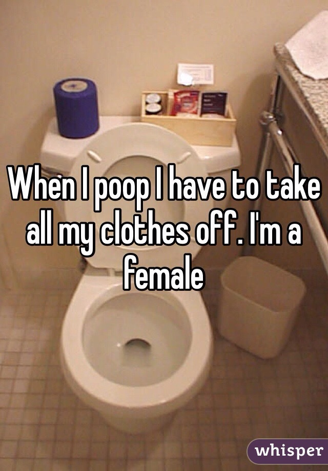When I poop I have to take all my clothes off. I'm a female