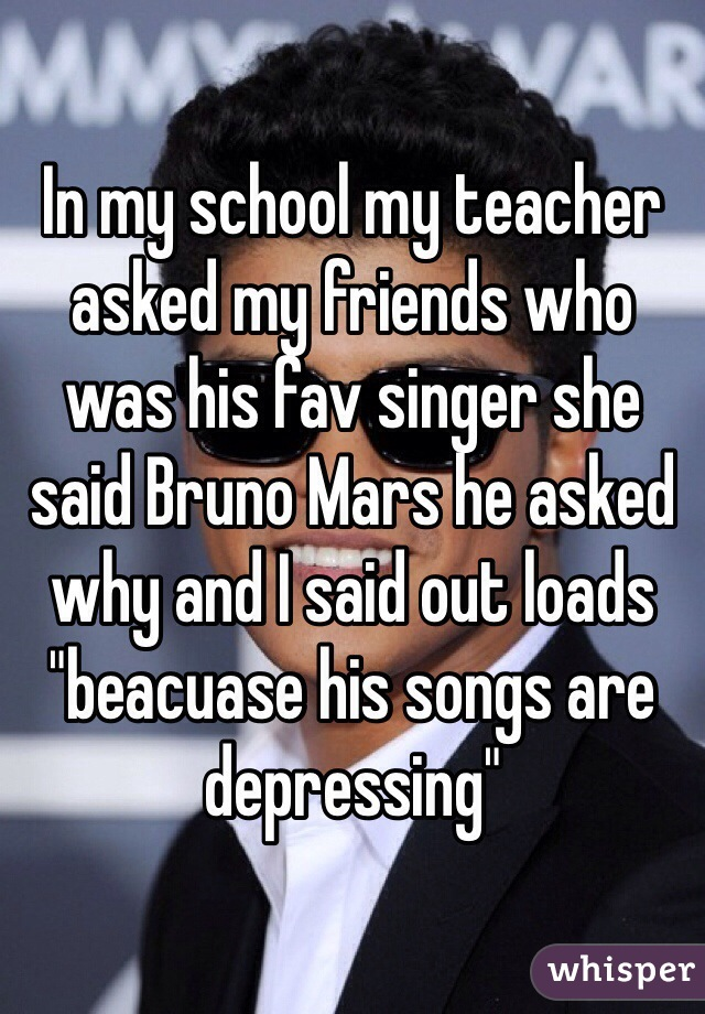 "In my school my teacher asked my friends who was his fav singer she said Bruno Mars he asked why and I said out loads ""beacuase his songs are depressing"""