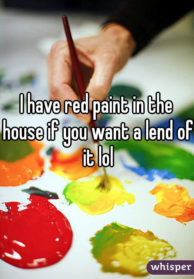 I have red paint in the house if you want a lend of it lol