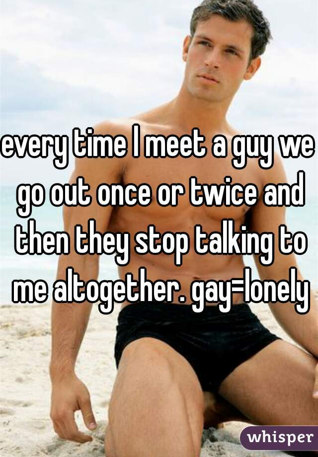 every time I meet a guy we go out once or twice and then they stop talking to me altogether. gay=lonely
