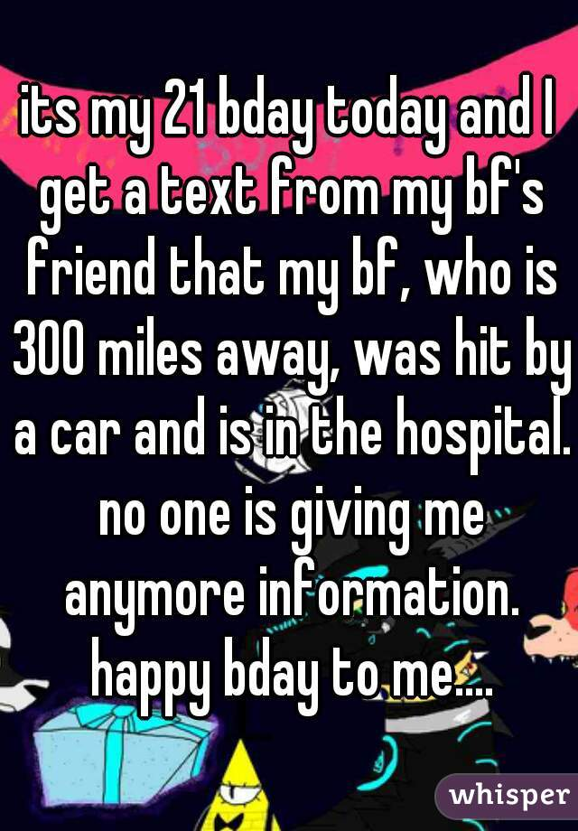 its my 21 bday today and I get a text from my bf's friend that my bf, who is 300 miles away, was hit by a car and is in the hospital. no one is giving me anymore information. happy bday to me....