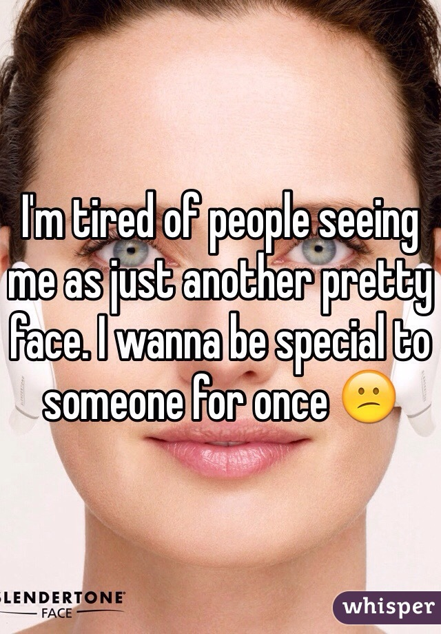 I'm tired of people seeing me as just another pretty face. I wanna be special to someone for once 😕
