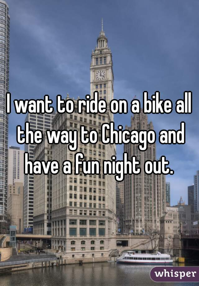 I want to ride on a bike all the way to Chicago and have a fun night out.