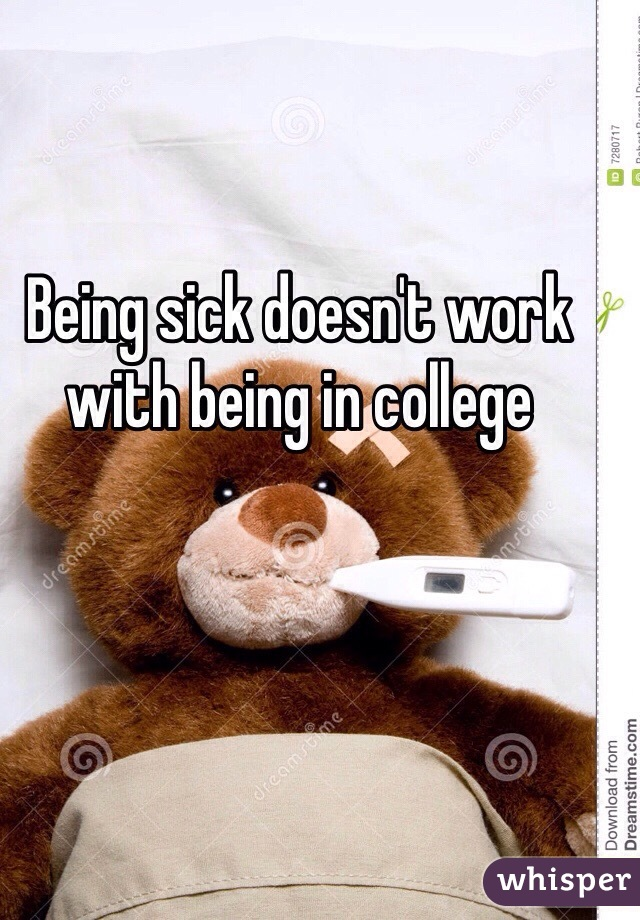 Being sick doesn't work with being in college