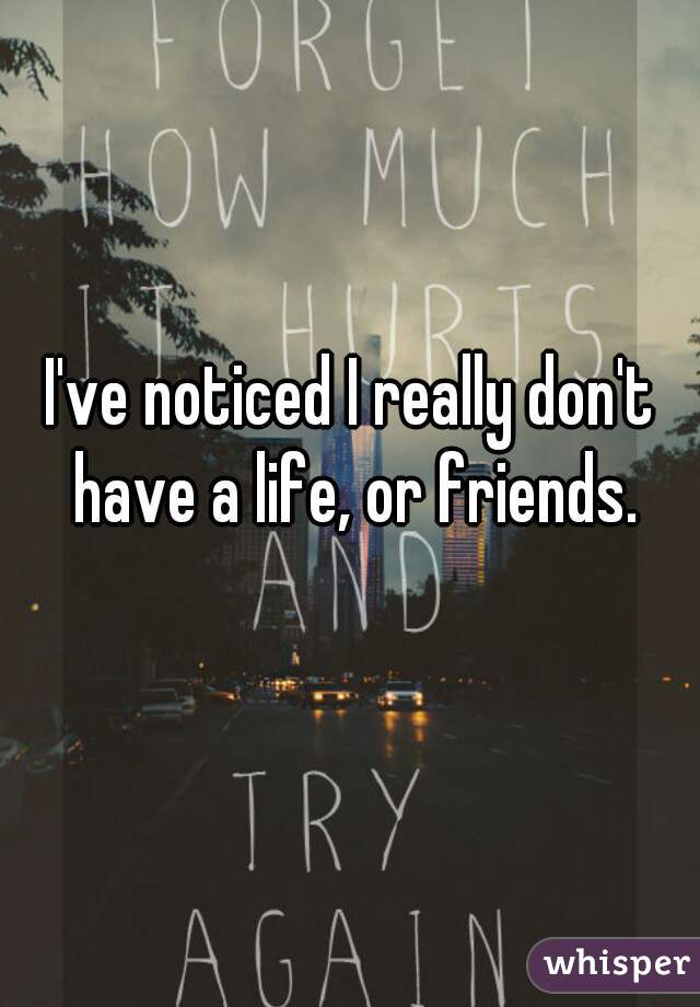 I've noticed I really don't have a life, or friends.