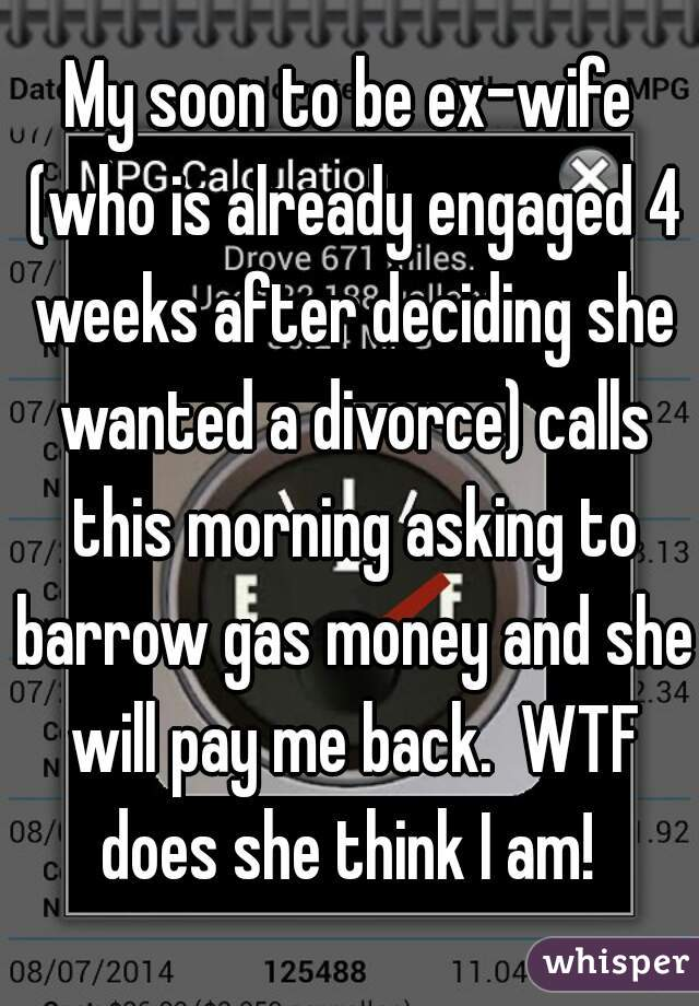 My soon to be ex-wife (who is already engaged 4 weeks after deciding she wanted a divorce) calls this morning asking to barrow gas money and she will pay me back.  WTF does she think I am!