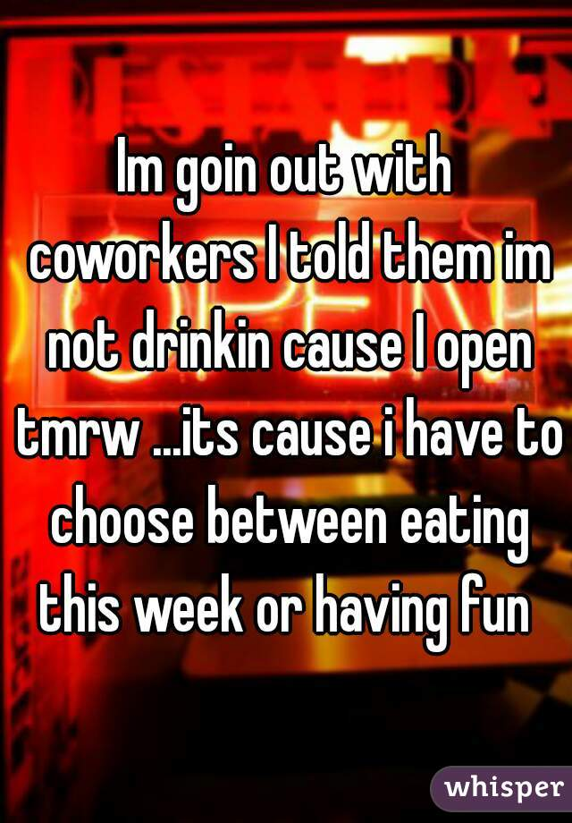 Im goin out with coworkers I told them im not drinkin cause I open tmrw ...its cause i have to choose between eating this week or having fun
