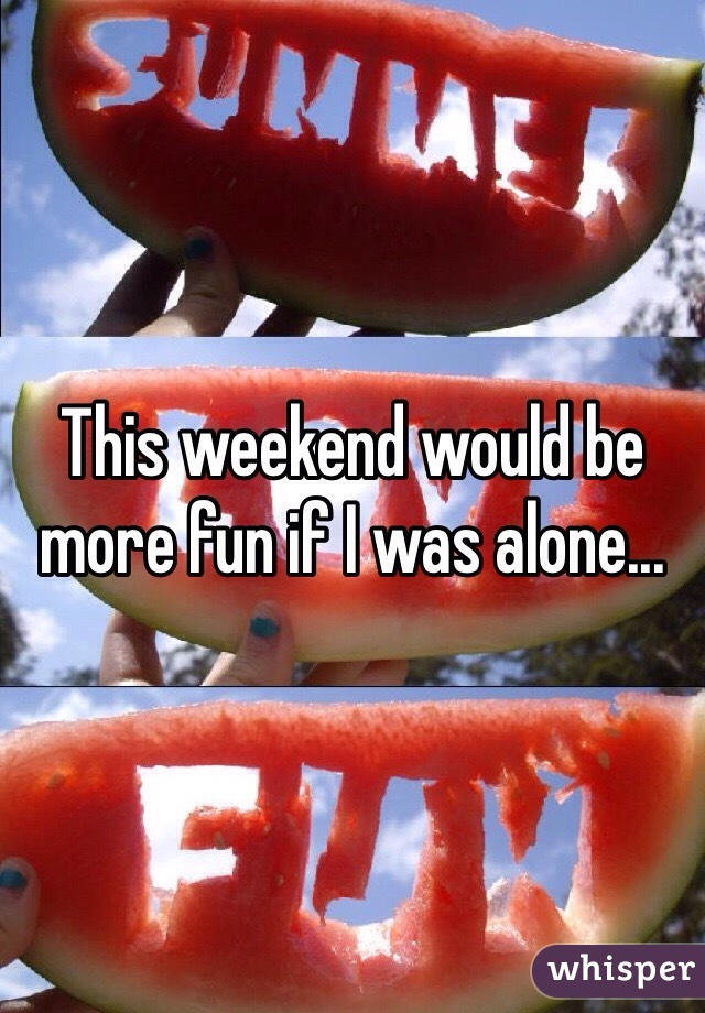 This weekend would be more fun if I was alone...