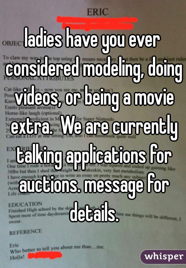 ladies have you ever considered modeling, doing videos, or being a movie extra.  We are currently talking applications for auctions. message for details.