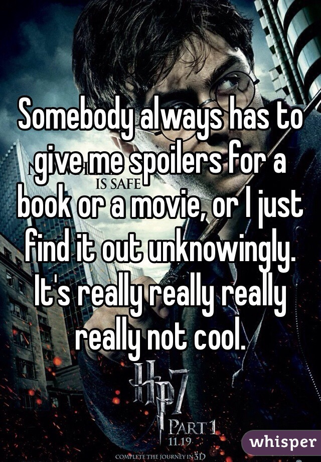 Somebody always has to give me spoilers for a book or a movie, or I just find it out unknowingly. It's really really really really not cool.