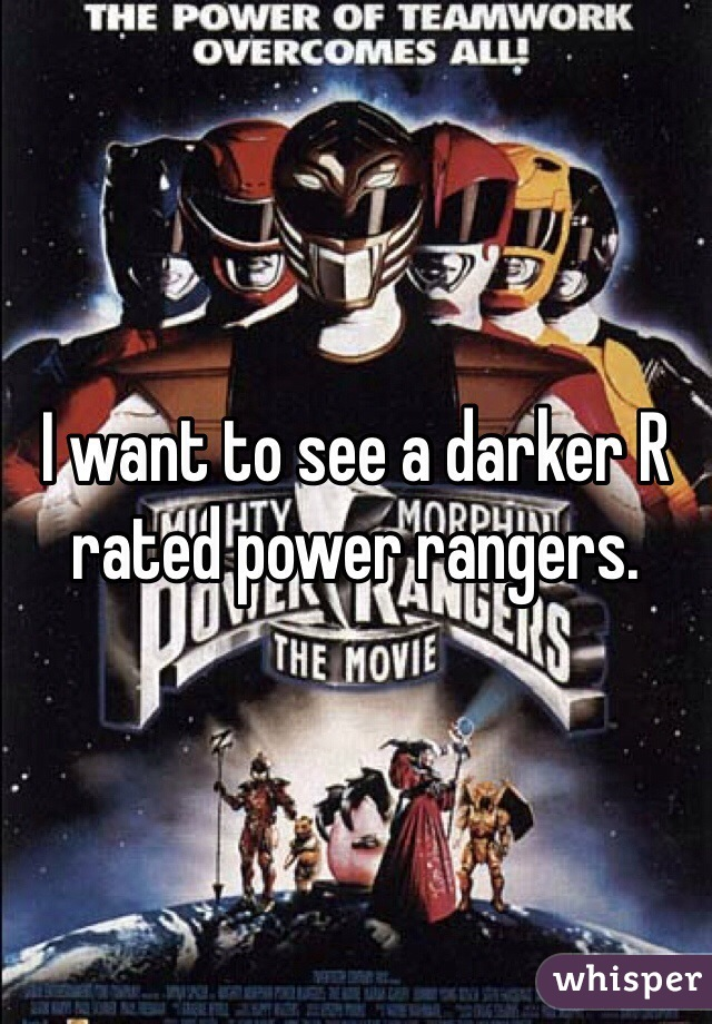I want to see a darker R rated power rangers.