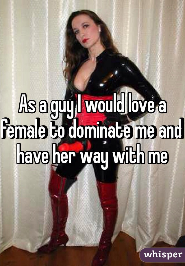 As a guy I would love a female to dominate me and have her way with me