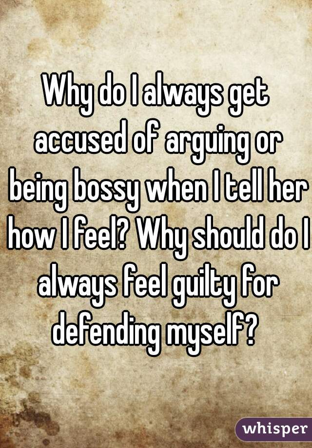 Why do I always get accused of arguing or being bossy when I tell her how I feel? Why should do I always feel guilty for defending myself?