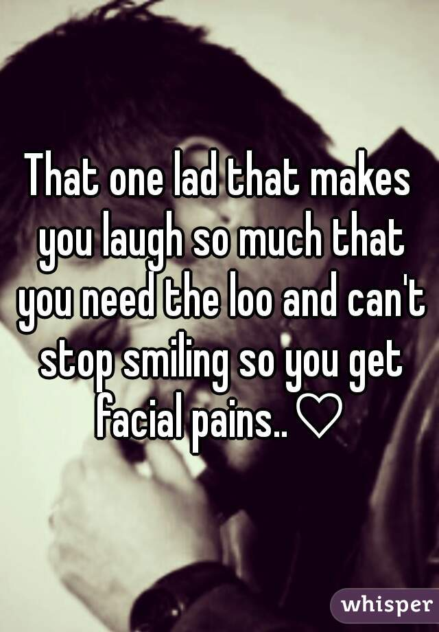 That one lad that makes you laugh so much that you need the loo and can't stop smiling so you get facial pains..♡