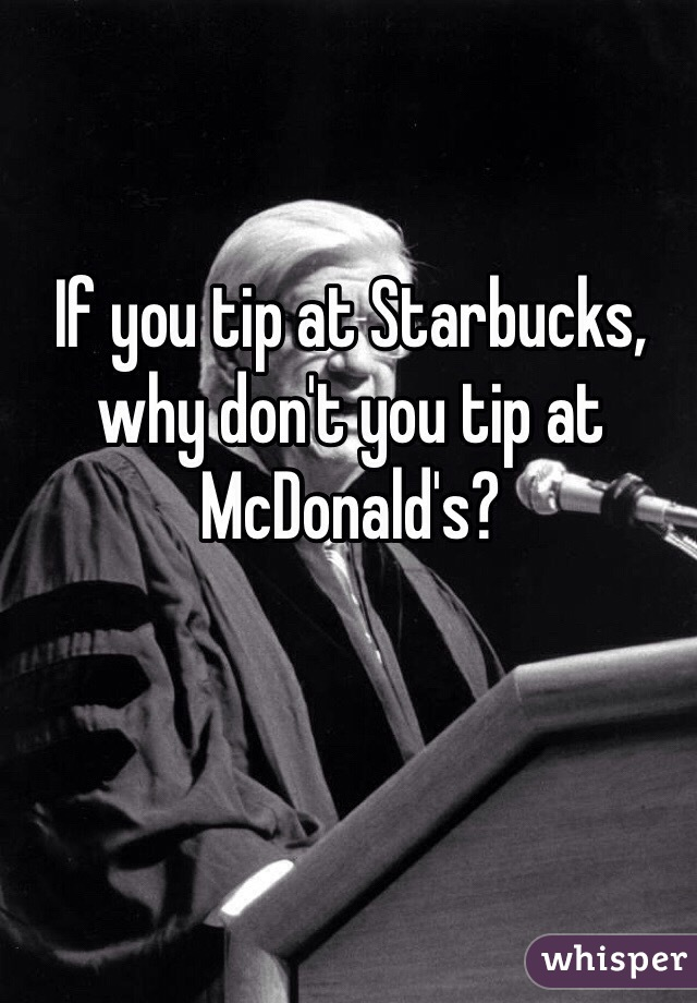 If you tip at Starbucks, why don't you tip at McDonald's?