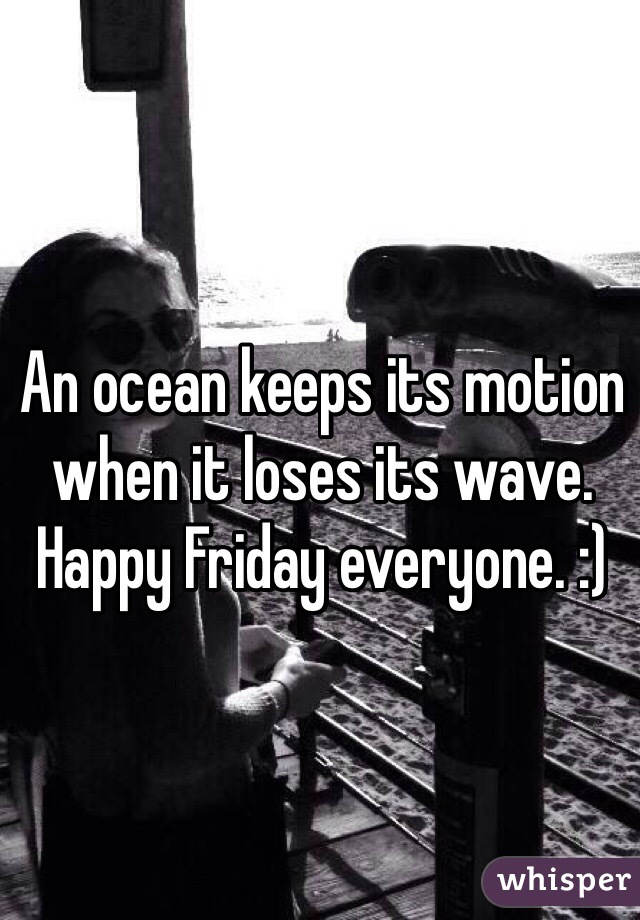 An ocean keeps its motion when it loses its wave. Happy Friday everyone. :)