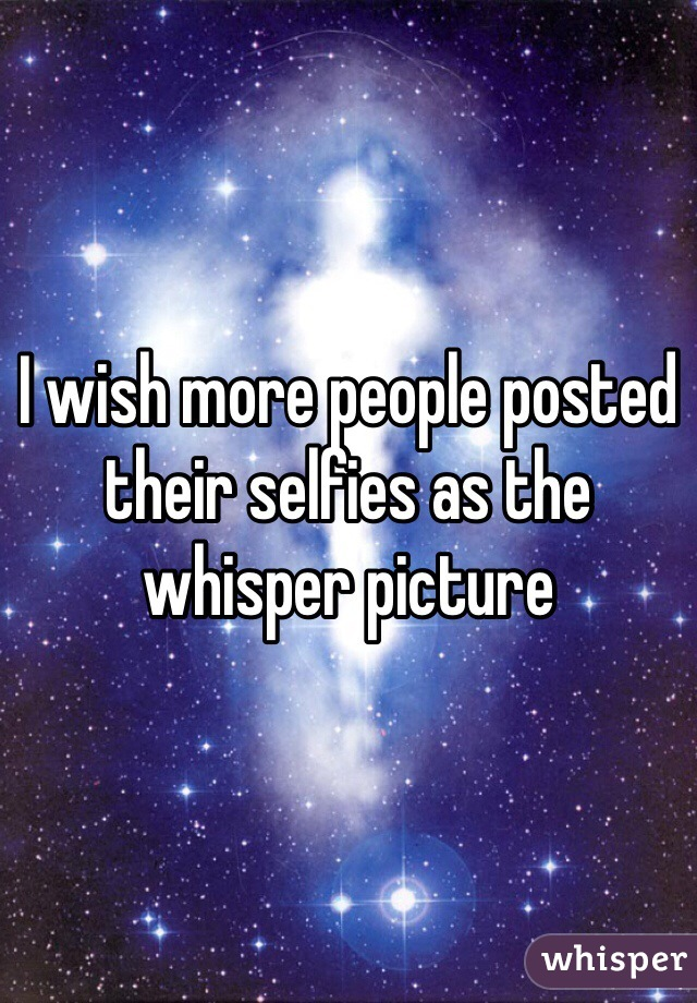 I wish more people posted their selfies as the whisper picture