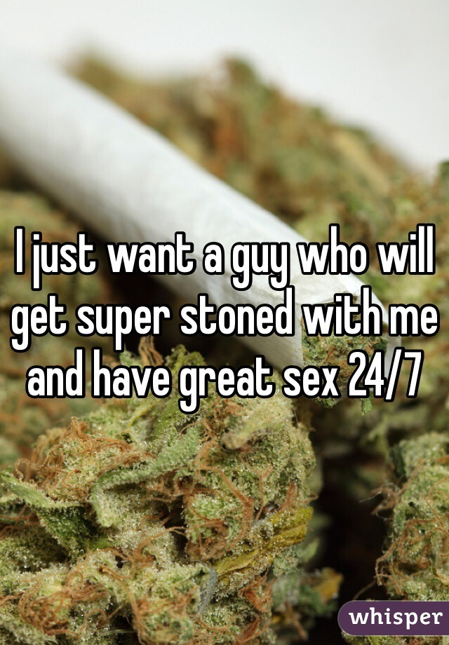 I just want a guy who will get super stoned with me and have great sex 24/7