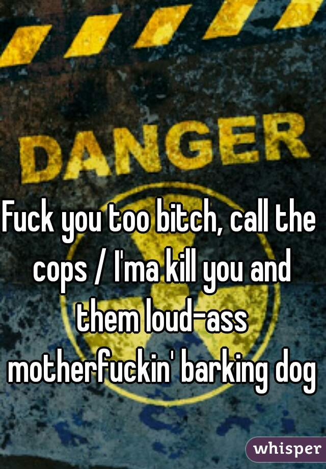 Fuck you too bitch, call the cops / I'ma kill you and them loud-ass motherfuckin' barking dogs