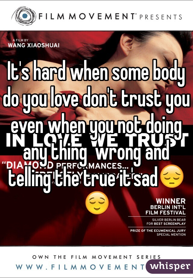 It's hard when some body do you love don't trust you even when you not doing any thing  wrong and telling the true it'sad😔😌