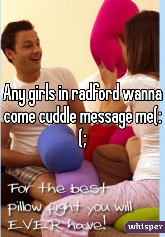 Any girls in radford wanna come cuddle message me(:(;