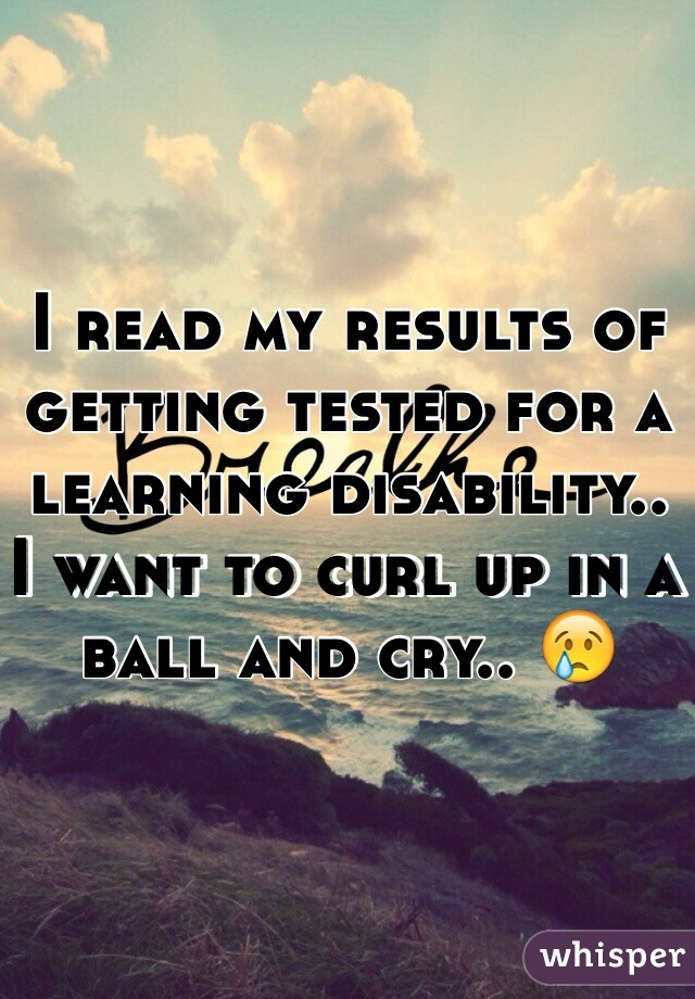 I read my results of getting tested for a learning disability..  I want to curl up in a ball and cry.. 😢