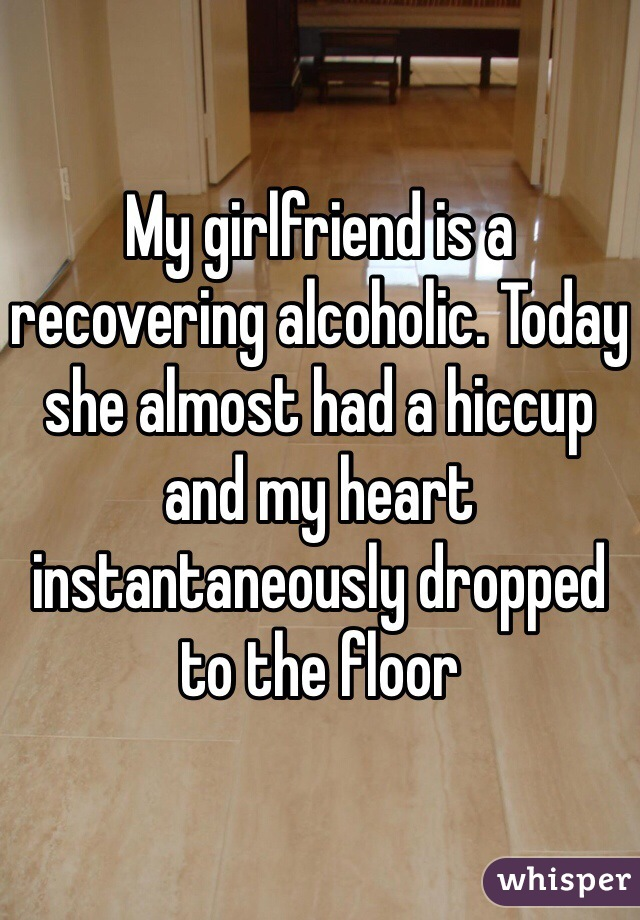 My girlfriend is a recovering alcoholic. Today she almost had a hiccup and my heart instantaneously dropped to the floor